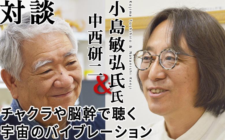対談:小島敏弘×中西研二「チャクラや脳幹で聴く宇宙のバイブレーション」