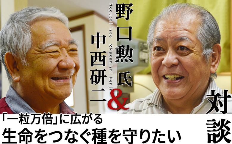 対談:野口勲氏×中西研二 「一粒万倍」に広がる 生命をつなぐ種を守りたい