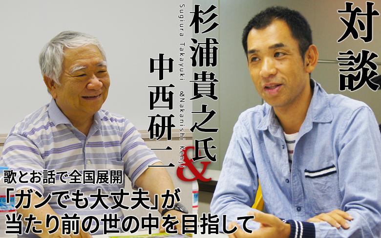 対談:杉浦貴之氏×中西研二『歌とお話で全国展開「ガンでも大丈夫」が当たり前の世の中を目指して』