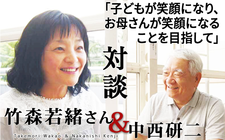 対談:竹森若緒さん×中西研二「子どもが笑顔になり、お母さんが笑顔になることを目指して」