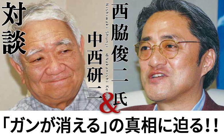 対談:西脇俊二氏×中西研二『「ガンが消える」の真相に迫る!!』